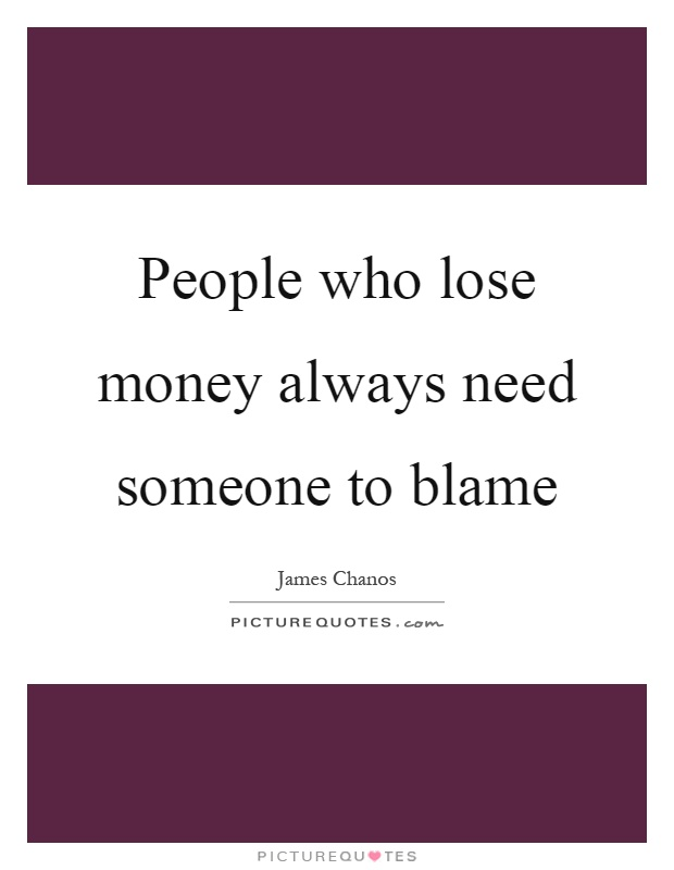 People who lose money always need someone to blame Picture Quote #1