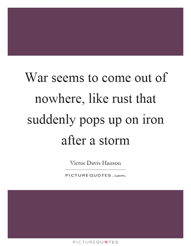 War seems to come out of nowhere, like rust that suddenly pops up on iron after a storm Picture Quote #1