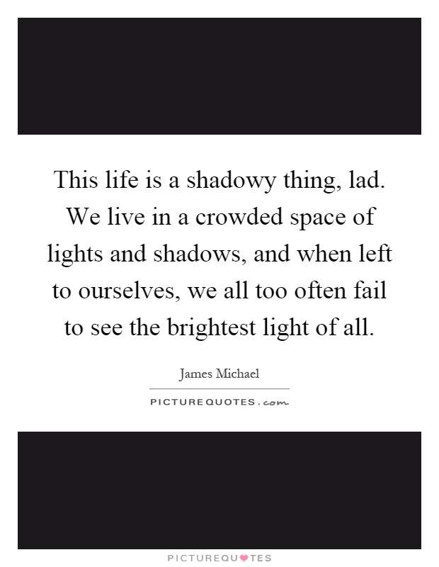 This life is a shadowy thing, lad. We live in a crowded space of lights and shadows, and when left to ourselves, we all too often fail to see the brightest light of all Picture Quote #1