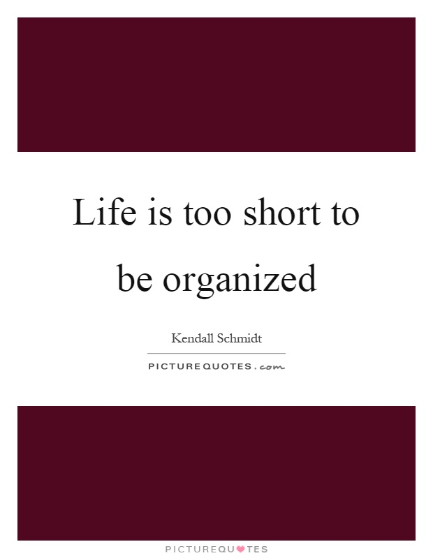 Life is too short to be organized Picture Quote #1