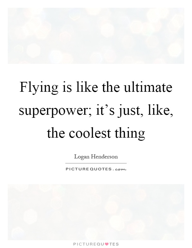Flying is like the ultimate superpower; it's just, like, the coolest thing