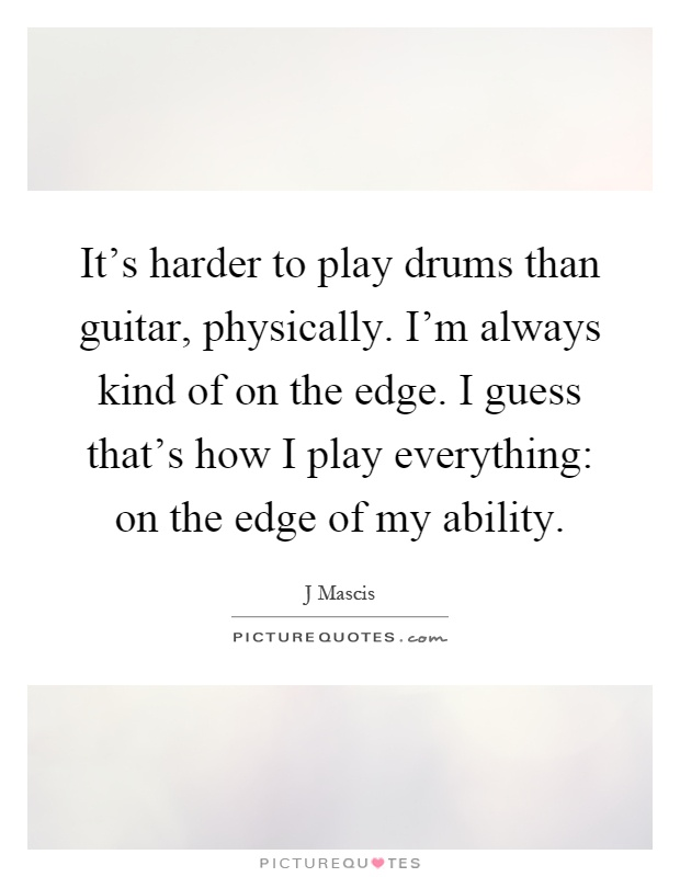 It's harder to play drums than guitar, physically. I'm always kind of on the edge. I guess that's how I play everything: on the edge of my ability Picture Quote #1
