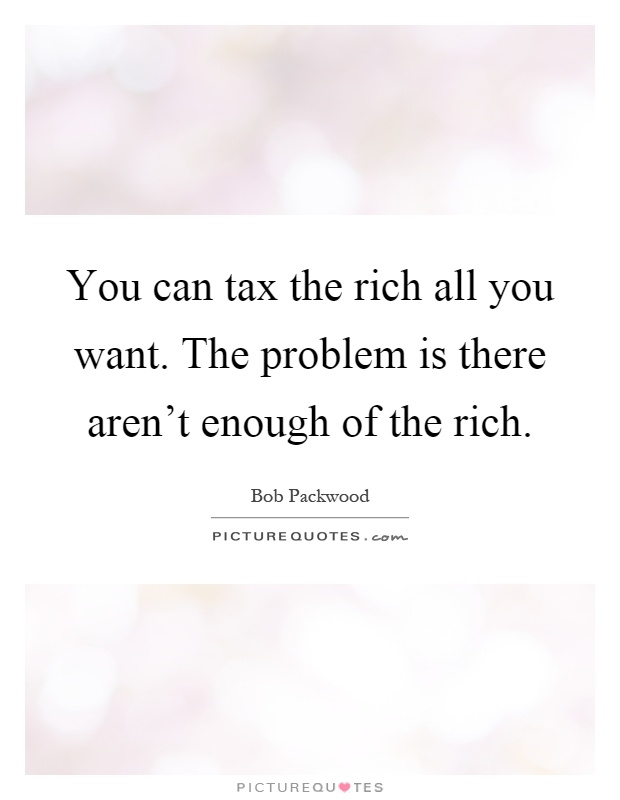 You can tax the rich all you want. The problem is there aren't enough of the rich Picture Quote #1