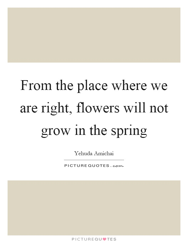 From the place where we are right, flowers will not grow in the spring Picture Quote #1