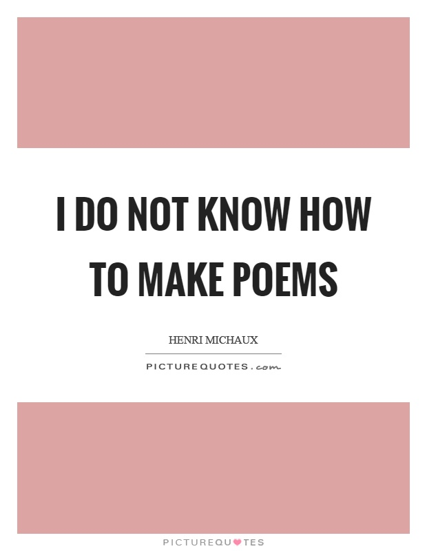I do not know how to make poems Picture Quote #1