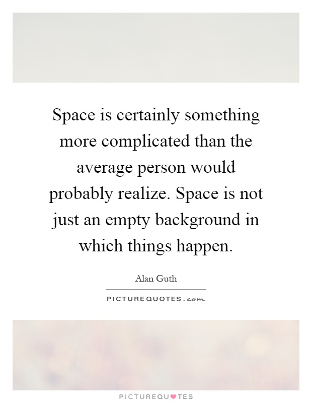 Space is certainly something more complicated than the average person would probably realize. Space is not just an empty background in which things happen Picture Quote #1