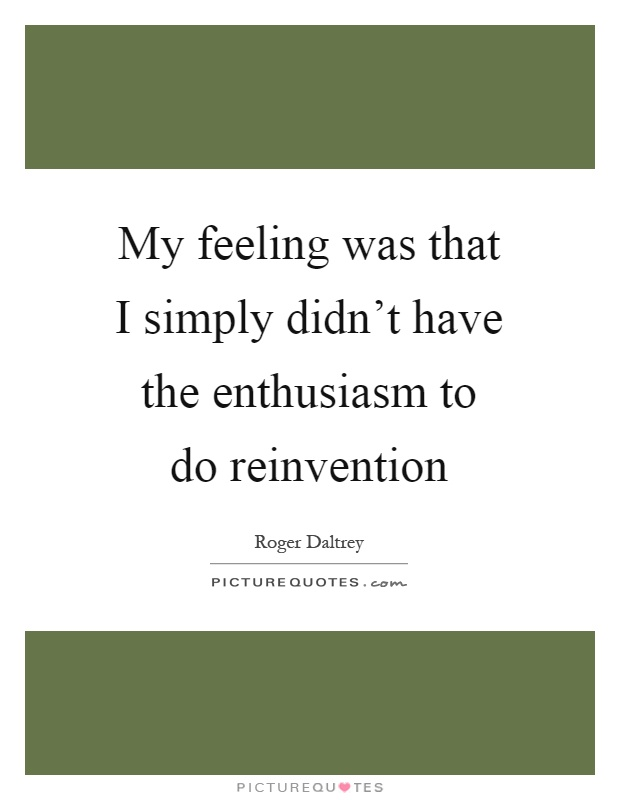 My feeling was that I simply didn't have the enthusiasm to do reinvention Picture Quote #1