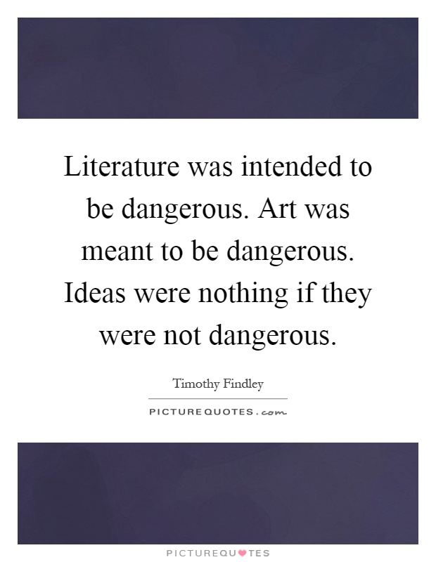Literature was intended to be dangerous. Art was meant to be dangerous. Ideas were nothing if they were not dangerous Picture Quote #1