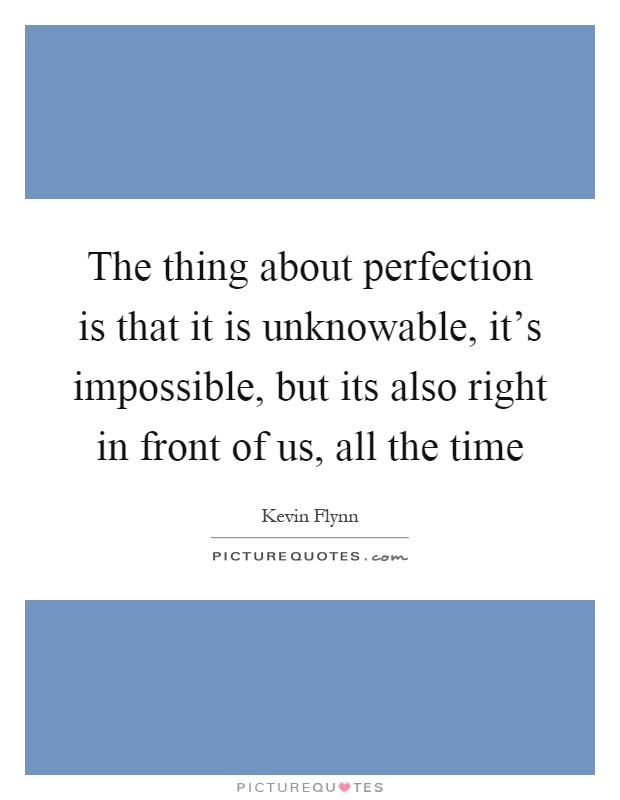 perfection is impossible Mathematics is the realm of perfection (or so we mathematicians like to tell  ourselves) proofs are monuments to pure logic, and because the.