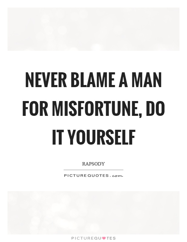 Never blame a man for misfortune do it yourself picture quotes never blame a man for misfortune do it yourself picture quote 1 solutioingenieria Images