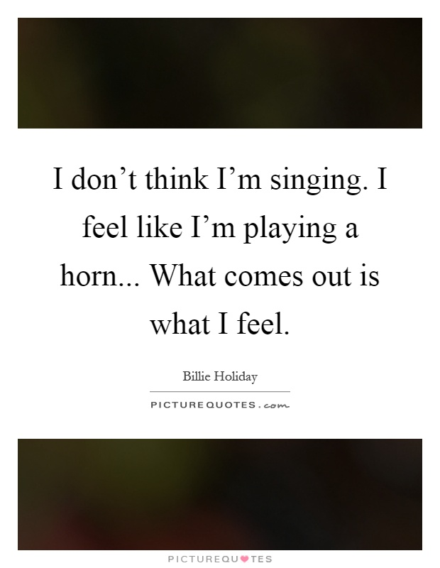 I don't think I'm singing. I feel like I'm playing a horn... What comes out is what I feel Picture Quote #1