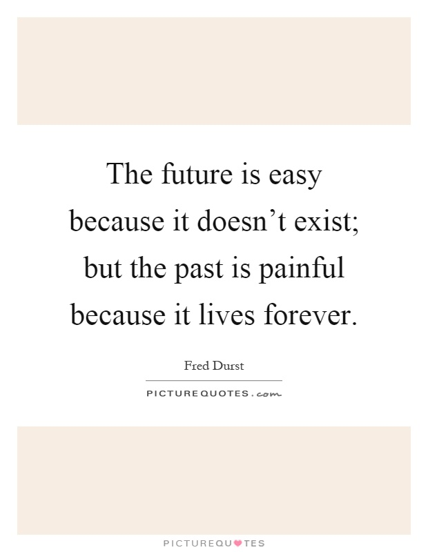 The future is easy because it doesn't exist; but the past is painful because it lives forever Picture Quote #1