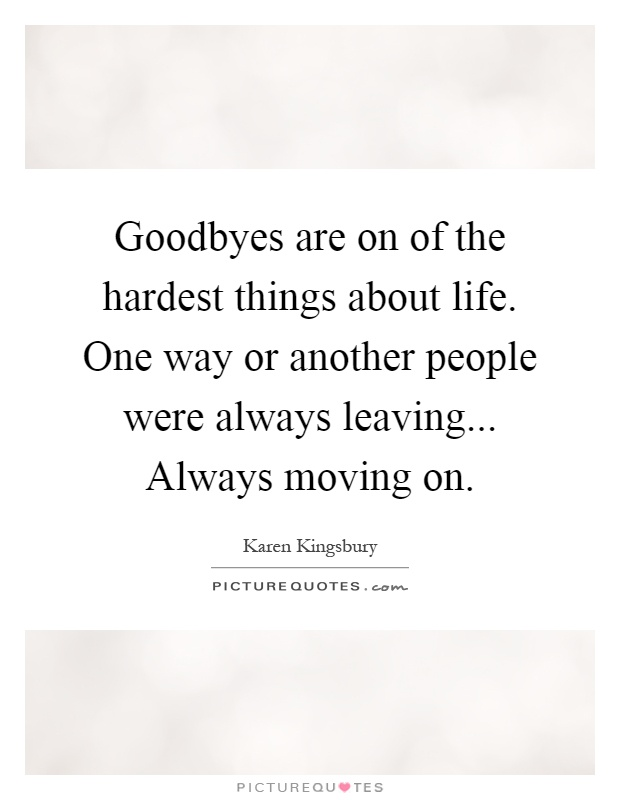 Goodbyes are on of the hardest things about life. One way or another people were always leaving... Always moving on Picture Quote #1