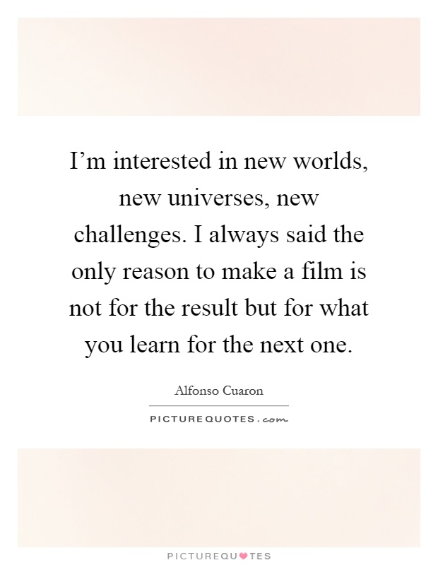 I'm interested in new worlds, new universes, new challenges. I always said the only reason to make a film is not for the result but for what you learn for the next one Picture Quote #1