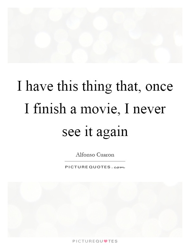 I have this thing that, once I finish a movie, I never see it again Picture Quote #1