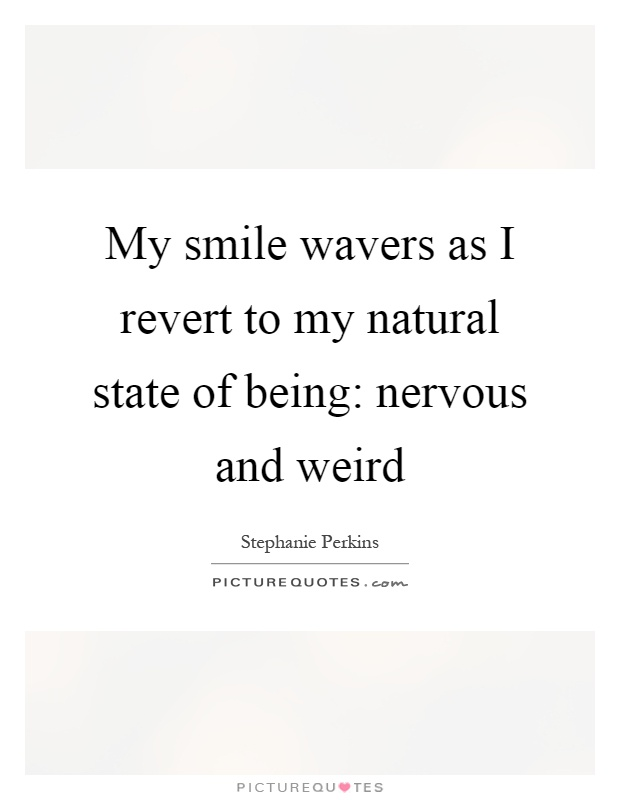 My smile wavers as I revert to my natural state of being: nervous and weird Picture Quote #1