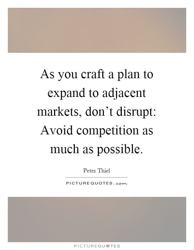 As you craft a plan to expand to adjacent markets, don't disrupt: Avoid competition as much as possible Picture Quote #1