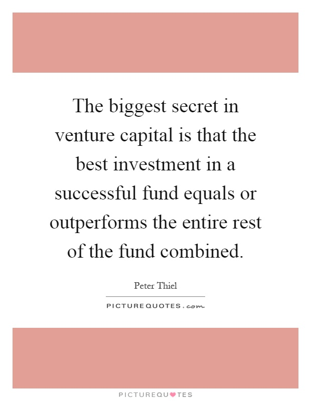 The biggest secret in venture capital is that the best investment in a successful fund equals or outperforms the entire rest of the fund combined Picture Quote #1