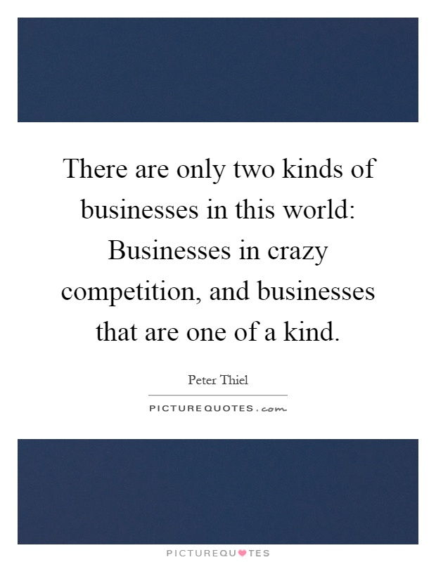 There are only two kinds of businesses in this world: Businesses in crazy competition, and businesses that are one of a kind Picture Quote #1