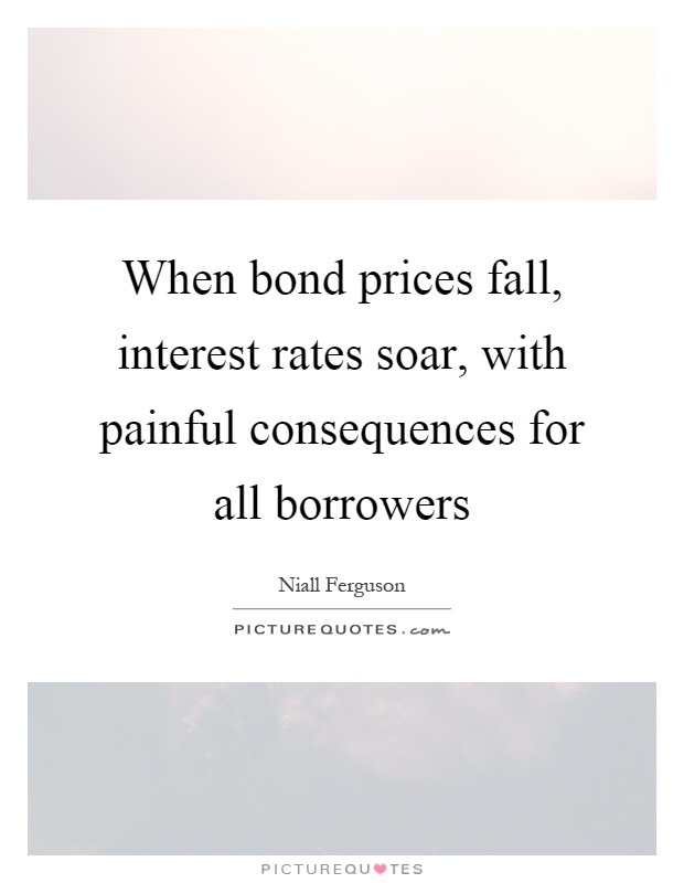 When bond prices fall, interest rates soar, with painful consequences for all borrowers Picture Quote #1