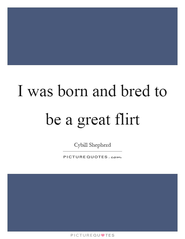 I was born and bred to be a great flirt Picture Quote #1