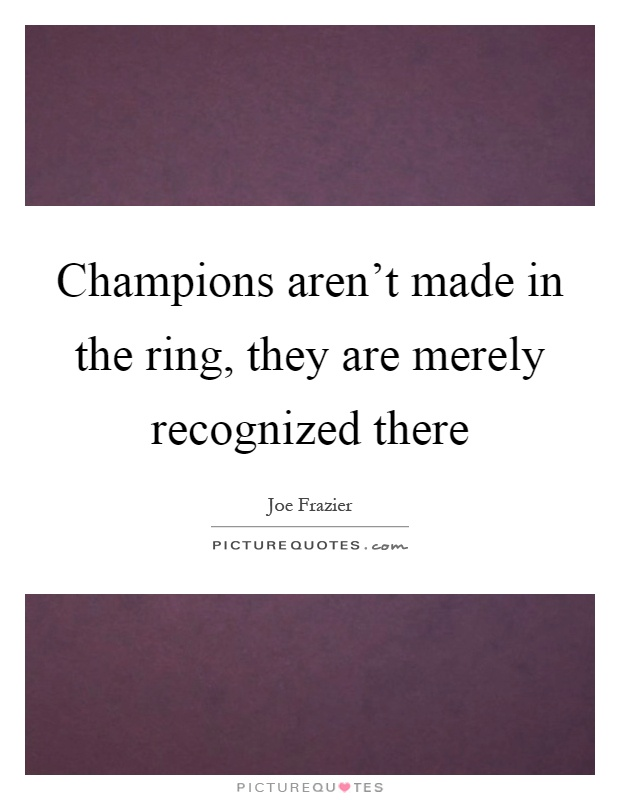 Champions aren't made in the ring, they are merely recognized there Picture Quote #1