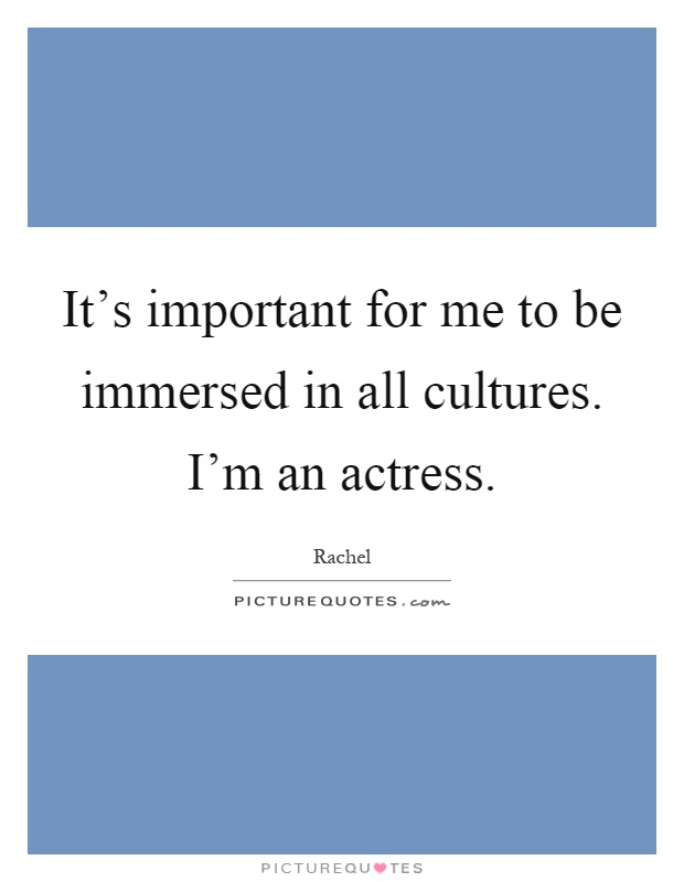 It's important for me to be immersed in all cultures. I'm an actress Picture Quote #1