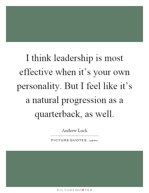 I think leadership is most effective when it's your own personality. But I feel like it's a natural progression as a quarterback, as well Picture Quote #1