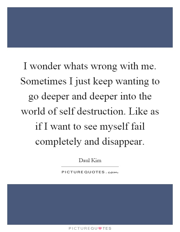 I wonder whats wrong with me. Sometimes I just keep wanting to go deeper and deeper into the world of self destruction. Like as if I want to see myself fail completely and disappear Picture Quote #1
