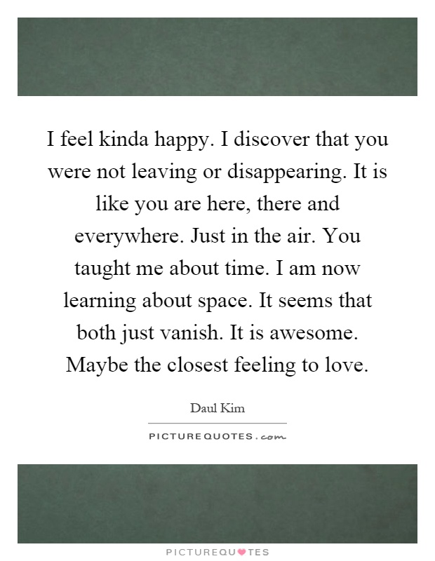 I feel kinda happy. I discover that you were not leaving or disappearing. It is like you are here, there and everywhere. Just in the air. You taught me about time. I am now learning about space. It seems that both just vanish. It is awesome. Maybe the closest feeling to love Picture Quote #1