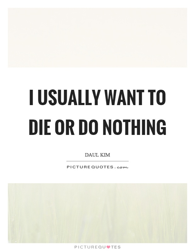 I usually want to die or do nothing Picture Quote #1