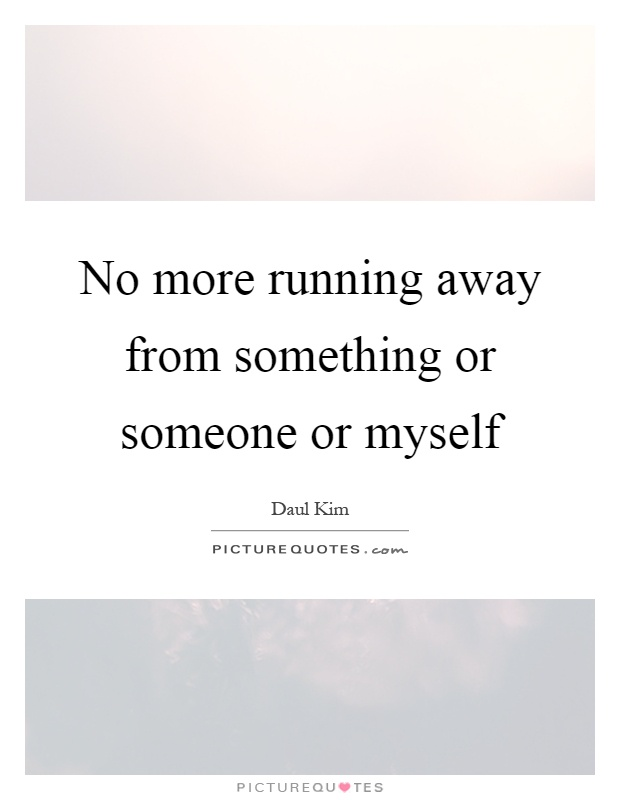 No more running away from something or someone or myself Picture Quote #1