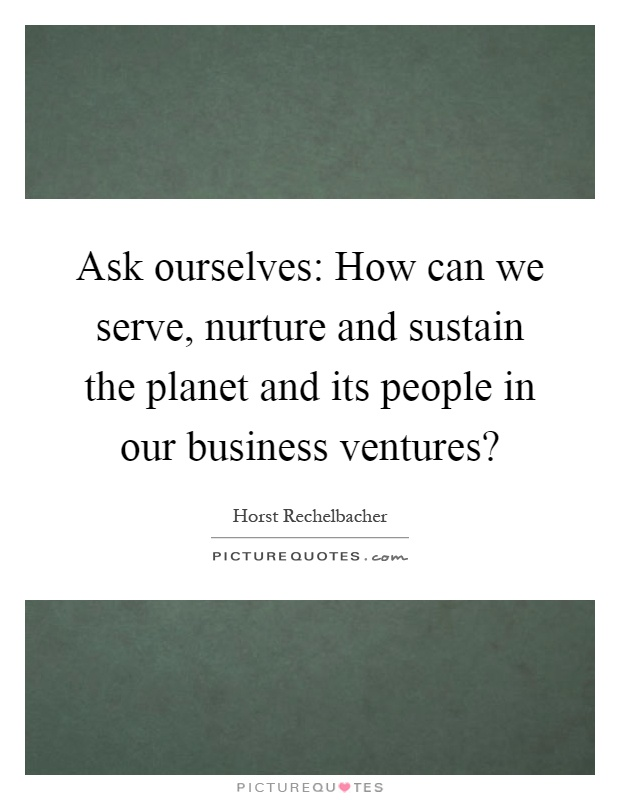 Ask ourselves: How can we serve, nurture and sustain the planet and its people in our business ventures? Picture Quote #1