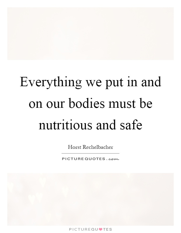 Everything we put in and on our bodies must be nutritious and safe Picture Quote #1