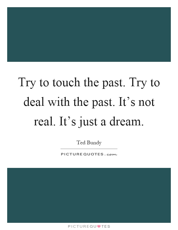 Try to touch the past. Try to deal with the past. It's not real. It's just a dream Picture Quote #1