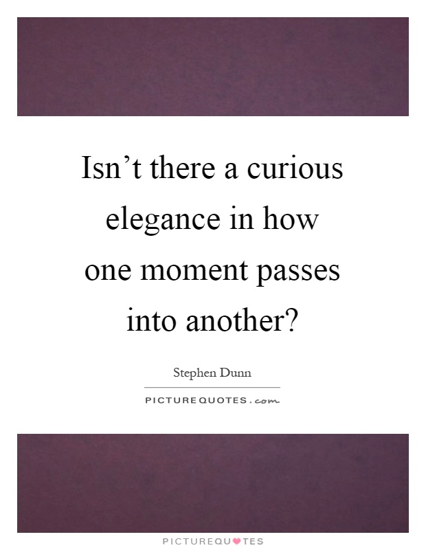 Isn't there a curious elegance in how one moment passes into another? Picture Quote #1