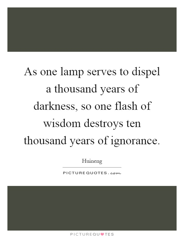 As one lamp serves to dispel a thousand years of darkness, so one flash of wisdom destroys ten thousand years of ignorance Picture Quote #1