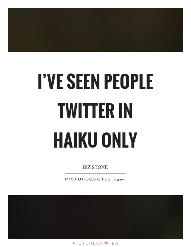 I've seen people twitter in haiku only Picture Quote #1