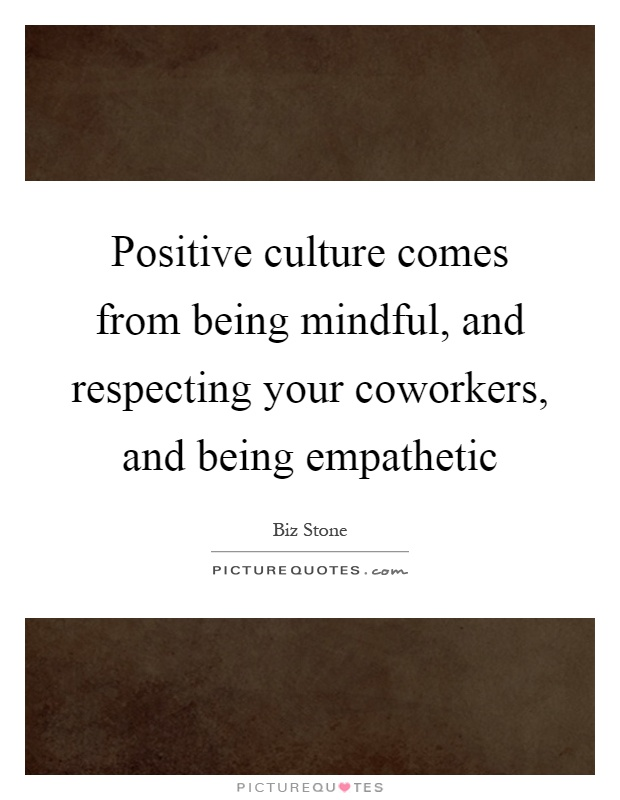 Positive culture comes from being mindful, and respecting your coworkers, and being empathetic Picture Quote #1