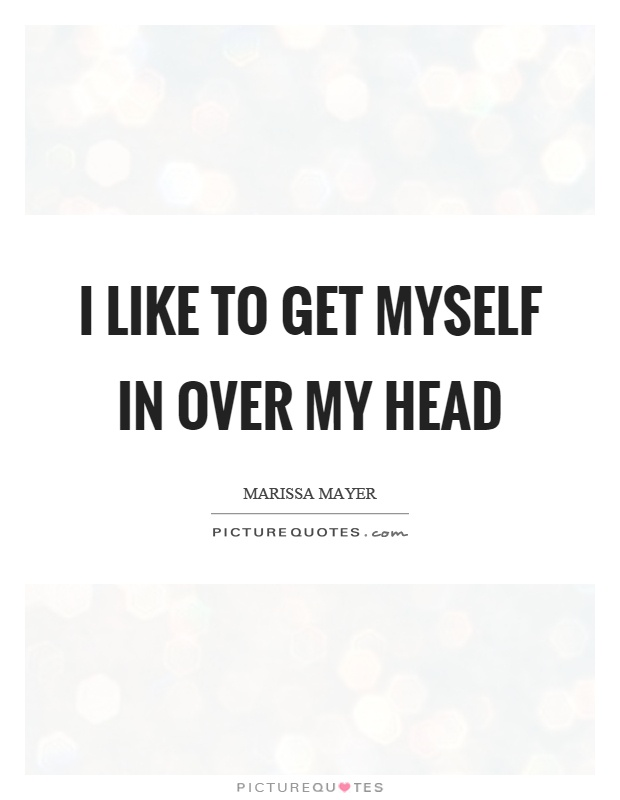I like to get myself in over my head  Picture Quotes