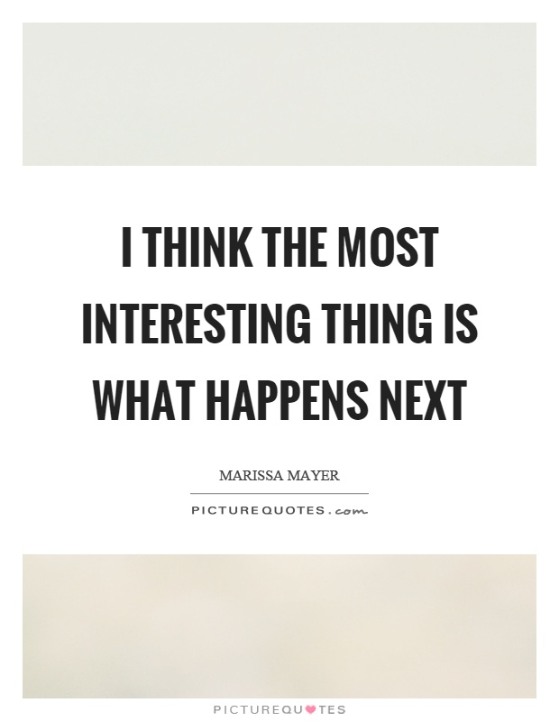 I think the most interesting thing is what happens next Picture Quote #1