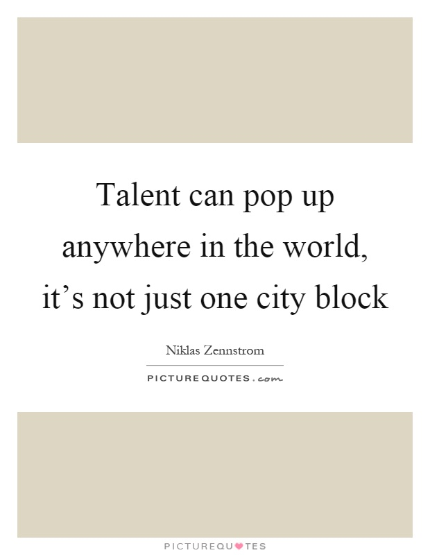 Talent can pop up anywhere in the world, it's not just one city block Picture Quote #1