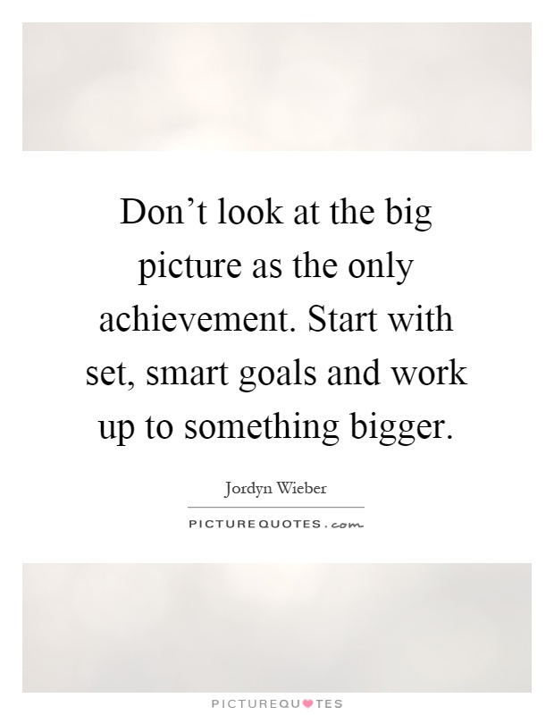 Don't look at the big picture as the only achievement. Start with set, smart goals and work up to something bigger Picture Quote #1