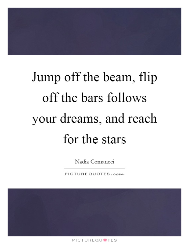 Jump off the beam, flip off the bars follows your dreams, and reach for the stars Picture Quote #1