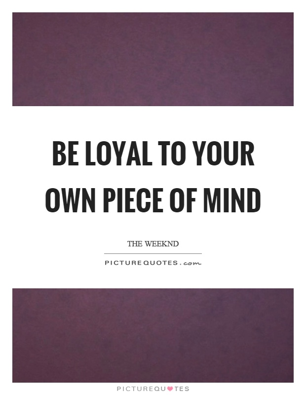 Be loyal to your own piece of mind Picture Quote #1