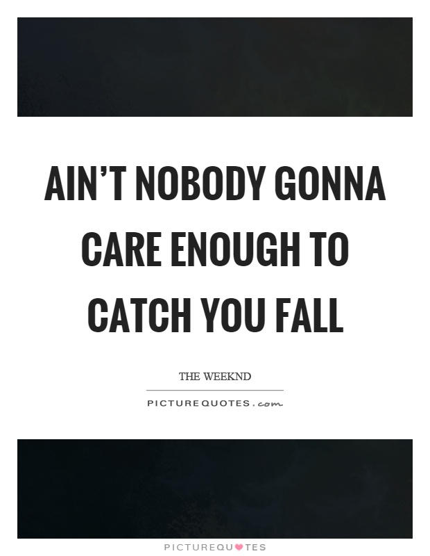 Ain't nobody gonna care enough to catch you fall Picture Quote #1