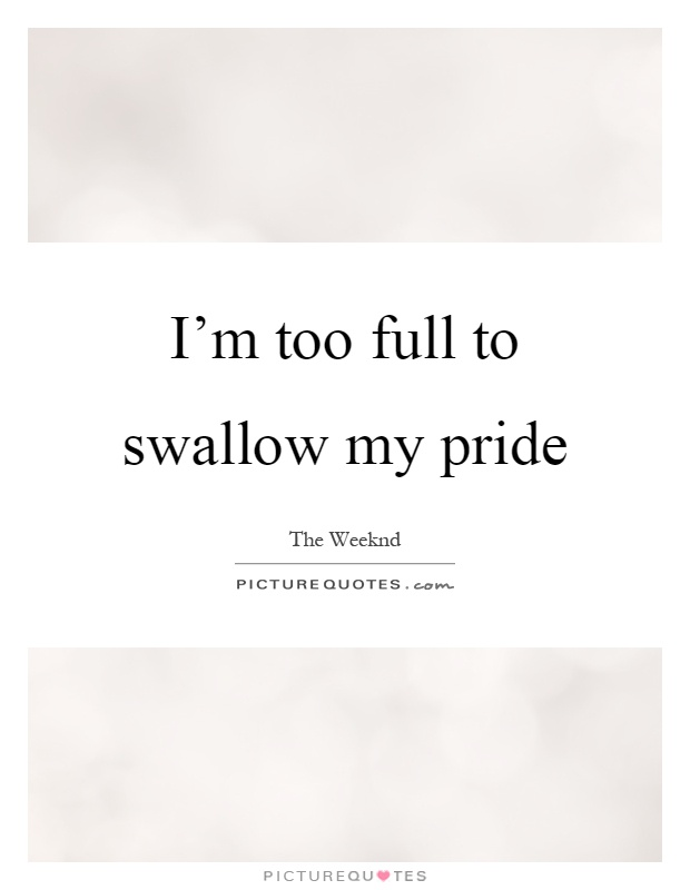 I'm too full to swallow my pride Picture Quote #1