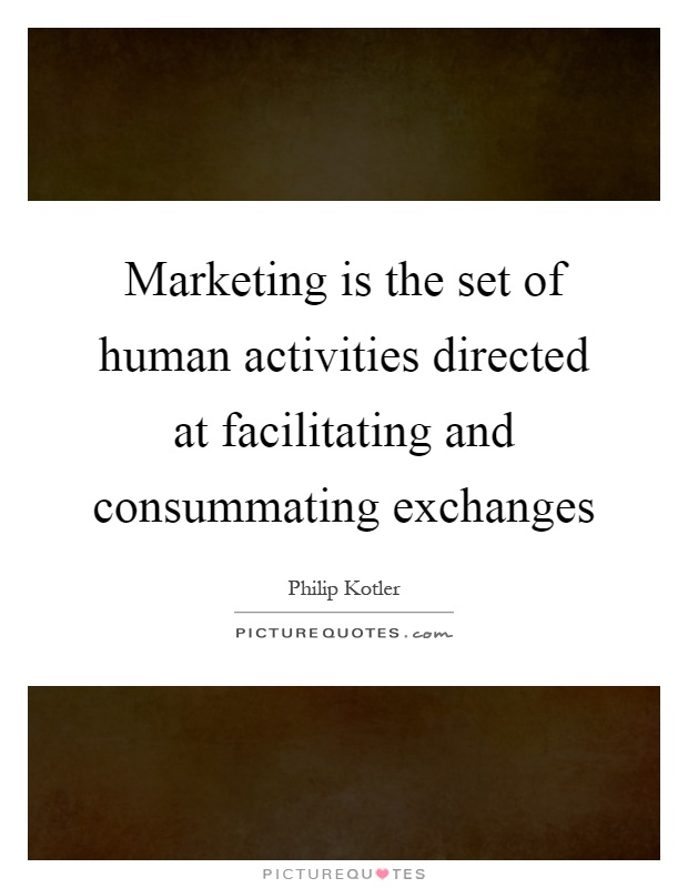 Marketing is the set of human activities directed at facilitating and consummating exchanges Picture Quote #1