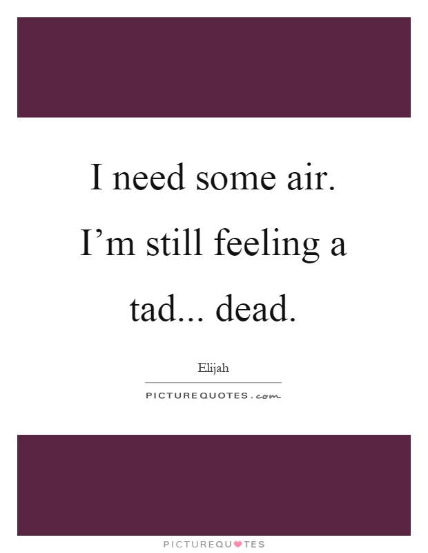 I need some air. I'm still feeling a tad... dead Picture Quote #1