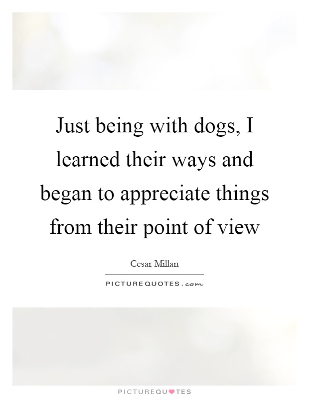 Just being with dogs, I learned their ways and began to appreciate things from their point of view Picture Quote #1